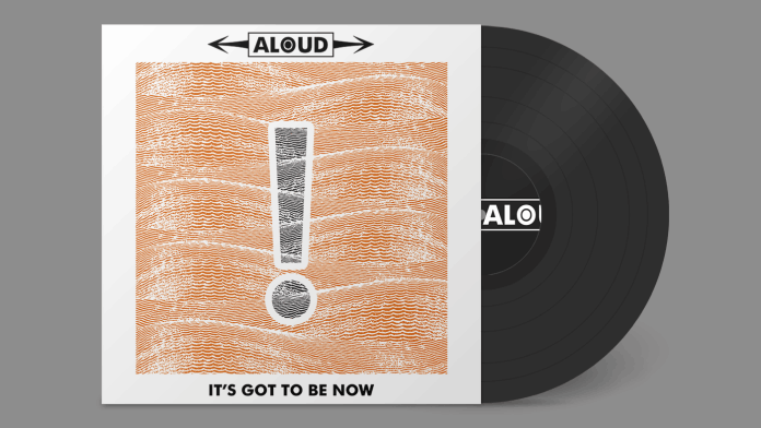 Aloud - It's Got To Be Now